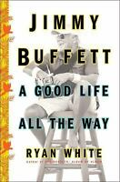 Jimmy Buffett A Good Life All the Way by Ryan White Hardcover Biography Book