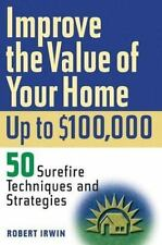 Improve the Value of Your Home up to $100,000 : 50 Surefire Techniques and Stra…