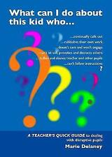 WHAT CAN I DO ABOUT THE KID WHO..?: A Quick Guide for Teachers to Deal with...