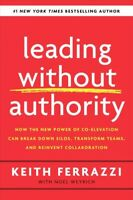 Leading Without Authority : How the New Power of Co-Elevation Can Break Down ...