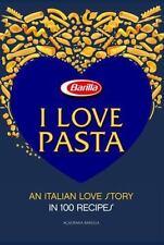 I Love Pasta An Italian Love Story in 100 Recipes by Academia Barilla Staff
