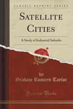 Satellite Cities : A Study of Industrial Suburbs (Classic Reprint) by Graham...
