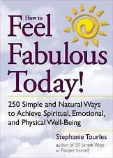 How to Feel Fabulous Today! : 250 Simple and Natural Ways to Achieve Spiritual,