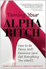 Taming Your Alpha Bitch: How to be Fierce and Feminine (and Get Everything You W