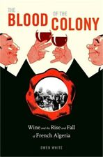 The Blood of the Colony: Wine and the Rise and Fall of French Algeria (Hardback