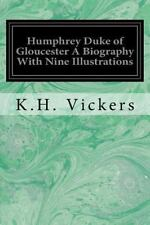 Humphrey Duke of Gloucester a Biography with Nine Illustrations by K. H....