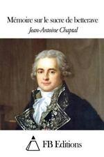 Mémoire Sur le Sucre de Betterave by Jean-Antoine Chaptal (2014, Paperback)