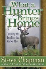 What a Hunter Brings Home : Pursuing the Trophies That Matter Most by Steve Cha…