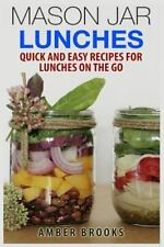 Mason Jar Lunches : Quick and Easy Recipes for Lunches on the Go, in a Jar by...