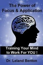 The Power of Focus and Application : Training Your Mind to Work for YOU! by...