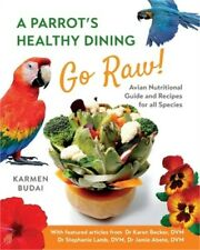 A Parrot's Healthy Dining - Go Raw!: Avian Nutritional Guide and Recipes for All