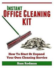 Instant Office Cleaning Kit : How to Start or Expand Your Own Cleaning...