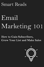 Email Marketing 101 : How to Gain Subscribers, Grow Your List and Make Sales...