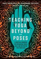 Teaching Yoga Beyond the Poses: A Practical Workbook for Integrating Themes, Ide