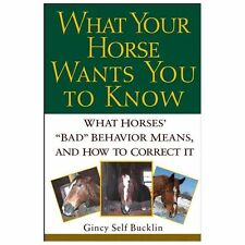 "What Your Horse Wants You to Know : What Horses' ""Bad"" Behavior Means, and How"