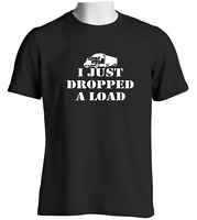 I Just Dropped A Load Mens T Shirt Lorry Driver Cab Accessories Trucker Gift Tee
