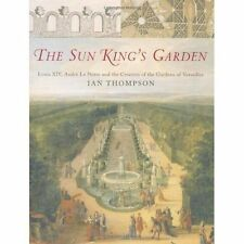 The Sun King's Garden: Louis XIV  Andre le Notre and the Creation of the Gardens
