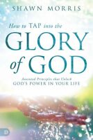 How to Tap into the Glory of God : Anointed Principles That Unlock God's Powe...