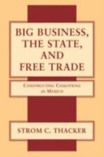 Big Business, the State, and Free Trade : Constructing Coalitions in Mexico...
