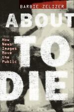 About to Die : How News Images Move the Public by Barbie Zelizer (2010,...