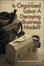 Is Organized Labor a Decaying Business Model?, Chris Mosquera, Good Book