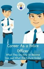 Career As a Police Officer : What They Do, How to Become One, and What the...