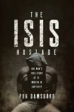 The ISIS Hostage : One Man's True Story of Thirteen Months in Captivity by David