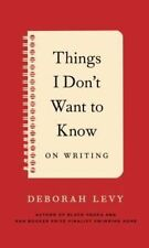 Things I Don't Want to Know: On Writing - Hardcover NEW Deborah Levy (A 2014-06-