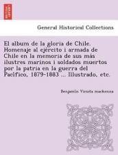 El Album de La Gloria de Chile. Homenaje Al Eje Rcito I Armada de Chile En La Me