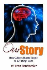 Our Story : How Cultures Shaped People to Get Things Done by W. Penn...