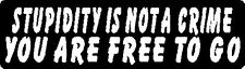 STUPIDITY IS NOT A CRIME YOU ARE FREE TO GO HELMET STICKER