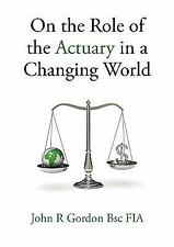 On the Role of the Actuary in a Changing World by John R. Gordon (2010,...
