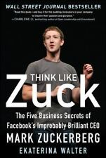 Think Like Zuck : The Five Business Secrets of Facebook's Improbably...