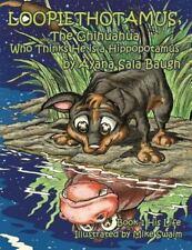 Loopiethotamus, the Chihuahua Who Thinks He Is a Hippopotamus : Book One: His...