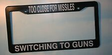 """""""TOO CLOSE FOR MISSLES SWITCHING TO GUNS""""   License Frame NEW  FREE US S&H"""