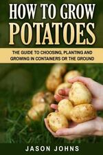 How to Grow Potatoes : The Guide to Choosing, Planting and Growing in Contain...