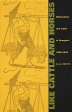 Like Cattle and Horses: Nationalism and Labor in Shanghai, 1895–1927 (Com