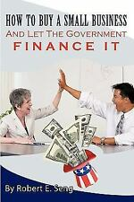 How to Buy a Small Business and Let the Government Finance It by Robert E....