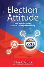 Election Attitude : How Internet Voting Leads to a Stronger Democracy by John...
