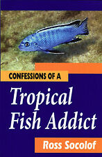 Confessions of a TROPICAL FISH Addict, by Ross Socolof (Second Edition 2014)