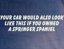 YOUR CAR WOULD ALSO LOOK LIKE THIS IF YOU OWNED A SPRINGER SPANIEL Funny Sticker