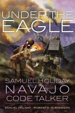 Under the Eagle : Samuel Holiday, Navajo Code Talker by Robert S. McPherson...