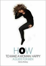 How to Make a Woman Happy : A Guide for Men by Denis Hickey (2014, Paperback)