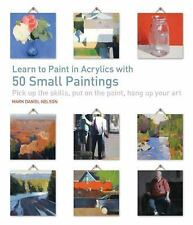 Learn to Paint in Acrylics with 50 Small Paintings: Pick up the skills  Put on t