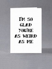I'm so glad you're as weird as me
