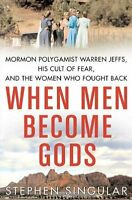 When Men Become Gods: Mormon Polygamist Warren Jeffs, His Cult of Fear, and the
