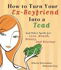 How to Turn Your Ex-Boyfriend into a Toad: And Other Spells for Love, Wealth, Be