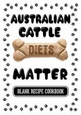 Australian Cattle Diets Matter : Cooking for Dogs Cookbook, Blank Recipe...