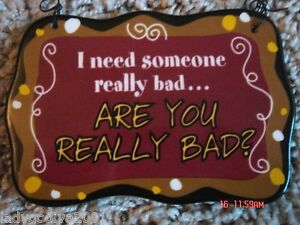I Need Someone Really Bad...Are You Really Bad?-ceramic sign-Ganz-FREE Shipping