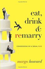 Eat, Drink and Remarry: Confessions of a Serial Wife by Margo Howard